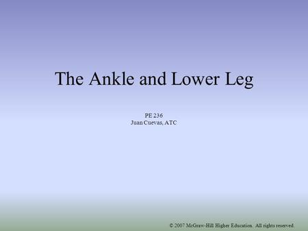© 2007 McGraw-Hill Higher Education. All rights reserved. The Ankle and Lower Leg PE 236 Juan Cuevas, ATC.