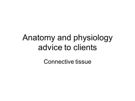 Anatomy and physiology advice to clients Connective tissue.
