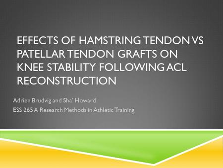 EFFECTS OF HAMSTRING TENDON VS PATELLAR TENDON GRAFTS ON KNEE STABILITY FOLLOWING ACL RECONSTRUCTION Adrien Brudvig and Sha' Howard ESS 265 A Research.