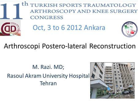 Oct, 3 to 6 2012 Ankara Arthroscopi Postero-lateral Reconstruction M. Razi. MD; Rasoul Akram University Hospital Tehran.