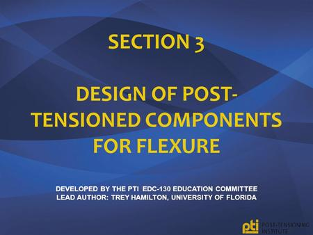 Section 3 design of post-tensioned components for flexure Developed by the pTI EDC-130 Education Committee lead author: trey Hamilton, University of.