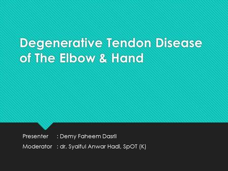 Degenerative Tendon Disease of The Elbow & Hand Presenter: Demy Faheem Dasril Moderator: dr. Syaiful Anwar Hadi, SpOT (K) Presenter: Demy Faheem Dasril.