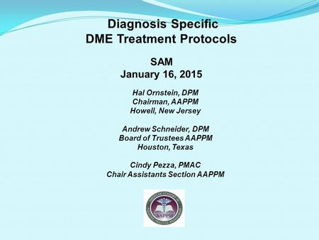 Diagnosis Specific DME Treatment Protocols SAM January 16, 2015 Hal Ornstein, DPM Chairman, AAPPM Howell, New Jersey Andrew Schneider, DPM Board of Trustees.