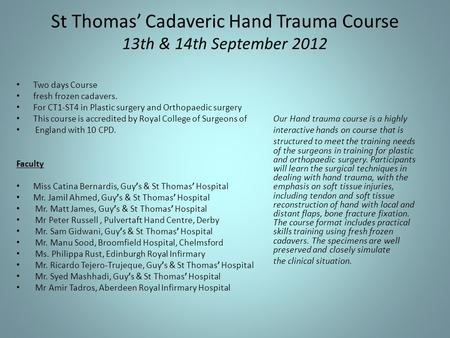 St Thomas' Cadaveric Hand Trauma Course 13th & 14th September 2012 Two days Course fresh frozen cadavers. For CT1-ST4 in Plastic surgery and Orthopaedic.
