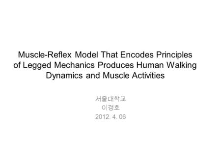 Muscle-Reflex Model That Encodes Principles of Legged Mechanics Produces Human Walking Dynamics and Muscle Activities 서울대학교 이경호 2012. 4. 06.