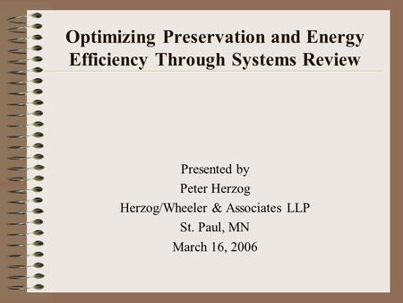 Optimizing Preservation and Energy Efficiency Through Systems Review Presented by Peter Herzog Herzog/Wheeler & Associates LLP St. Paul, MN March 16, 2006.