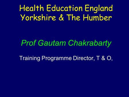 Health Education England Yorkshire & The Humber Prof Gautam Chakrabarty Training Programme Director, T & O,