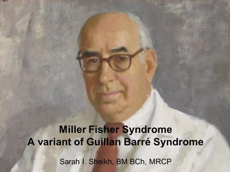 Miller Fisher Syndrome A variant of Guillan Barré Syndrome Sarah I. Sheikh, BM BCh, MRCP.