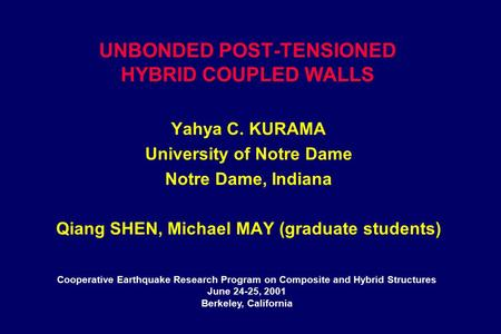 UNBONDED POST-TENSIONED HYBRID COUPLED WALLS Yahya C. KURAMA University of Notre Dame Notre Dame, Indiana Qiang SHEN, Michael MAY (graduate students) Cooperative.