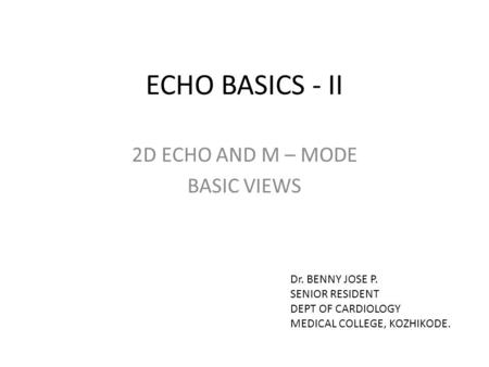 ECHO BASICS - II 2D ECHO AND M – MODE BASIC VIEWS Dr. BENNY JOSE P. SENIOR RESIDENT DEPT OF CARDIOLOGY MEDICAL COLLEGE, KOZHIKODE.