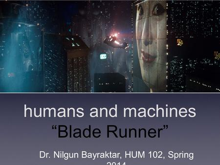 "Humans and machines ""Blade Runner"" Dr. Nilgun Bayraktar, HUM 102, Spring 2014."