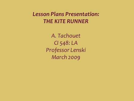 Lesson Plans Presentation: THE KITE RUNNER A. Tachouet CI 548: LA Professor Lenski March 2009.