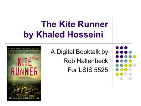The Kite Runner by Khaled Hosseini A Digital Booktalk by Rob Hallenbeck For LSIS 5525.
