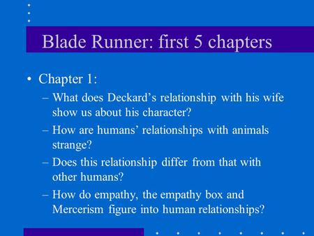 Blade Runner: first 5 chapters Chapter 1: –What does Deckard's relationship with his wife show us about his character? –How are humans' relationships.