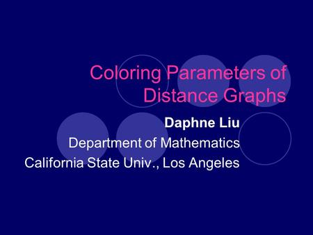 Coloring Parameters of Distance Graphs Daphne Liu Department of Mathematics California State Univ., Los Angeles.