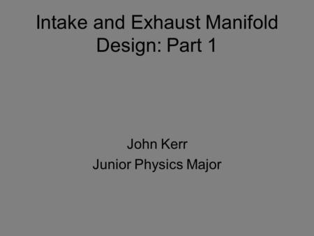 Intake and Exhaust Manifold Design: Part 1 John Kerr Junior Physics Major.