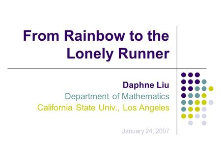 From Rainbow to the Lonely Runner Daphne Liu Department of Mathematics California State Univ., Los Angeles January 24, 2007.
