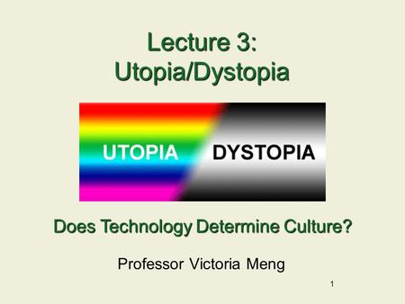 1 Lecture 3: Utopia/Dystopia Professor Victoria Meng Does Technology Determine Culture?