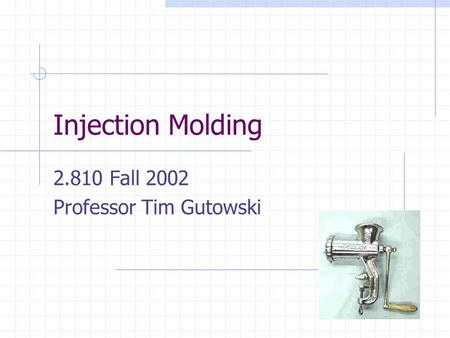 Injection Molding 2.810 Fall 2002 Professor Tim Gutowski.