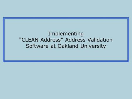 "Implementing ""CLEAN Address"" Address Validation Software at Oakland University."