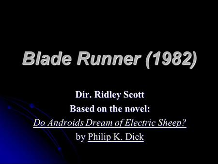 Blade Runner (1982) Dir. Ridley Scott Based on the novel: Do Androids Dream of Electric Sheep? Do Androids Dream of Electric Sheep? by Philip K. Dick Philip.