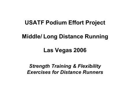 USATF Podium Effort Project Middle/ Long Distance Running Las Vegas 2006 Strength Training & Flexibility Exercises for Distance Runners.