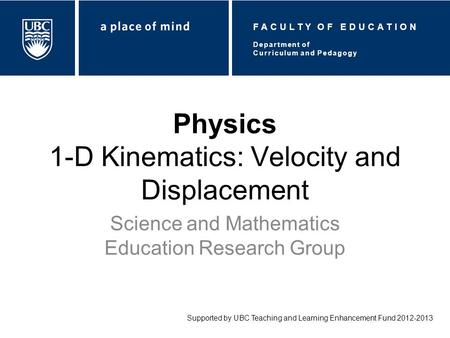 Physics 1-D Kinematics: Velocity and Displacement Science and Mathematics Education Research Group Supported by UBC Teaching and Learning Enhancement Fund.