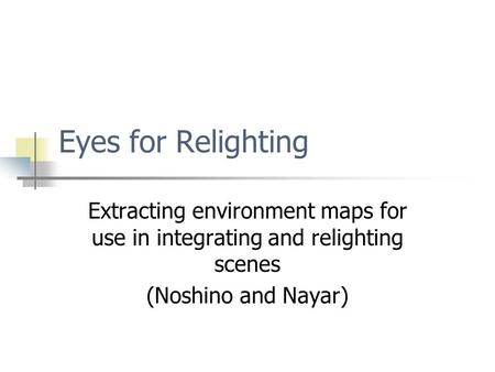 Eyes for Relighting Extracting environment maps for use in integrating and relighting scenes (Noshino and Nayar)