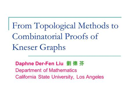 From Topological Methods to Combinatorial Proofs of Kneser Graphs Daphne Der-Fen Liu 劉 德 芬 Department of Mathematics California State University, Los Angeles.