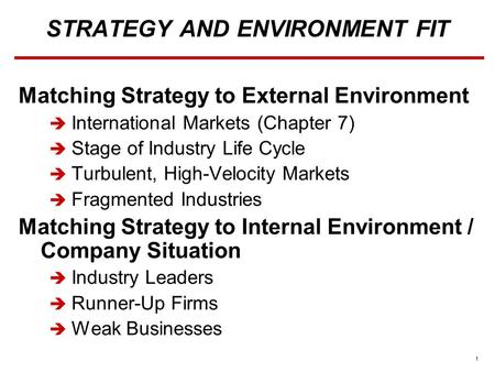 1 STRATEGY AND ENVIRONMENT FIT Matching Strategy to External Environment  International Markets (Chapter 7)  Stage of Industry Life Cycle  Turbulent,