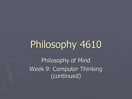 Philosophy 4610 Philosophy of Mind Week 9: Computer Thinking (continued)