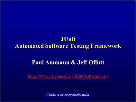 JUnit Automated Software Testing Framework Paul Ammann & Jeff Offutt  Thanks in part to Aynur Abdurazik.