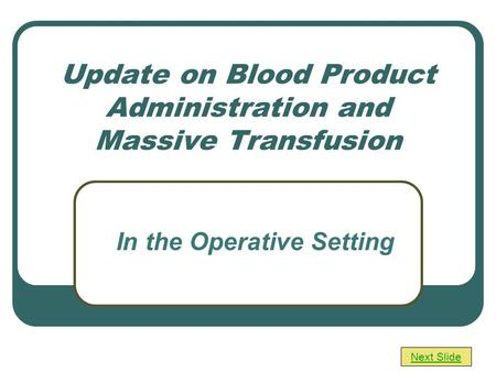 Update on Blood Product Administration and Massive Transfusion Next Slide In the Operative Setting.