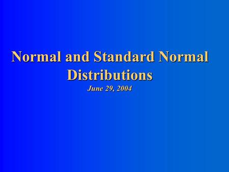Normal and Standard Normal Distributions June 29, 2004.