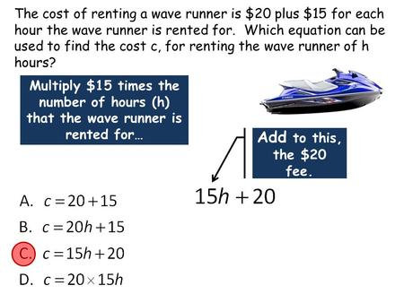 The cost of renting a wave runner is $20 plus $15 for each hour the wave runner is rented for. Which equation can be used to find the cost c, for renting.