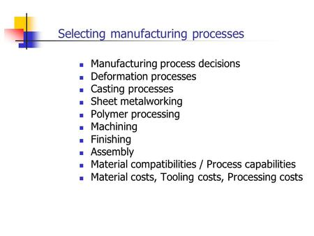Selecting manufacturing processes Manufacturing process decisions Deformation processes Casting processes Sheet metalworking Polymer processing Machining.