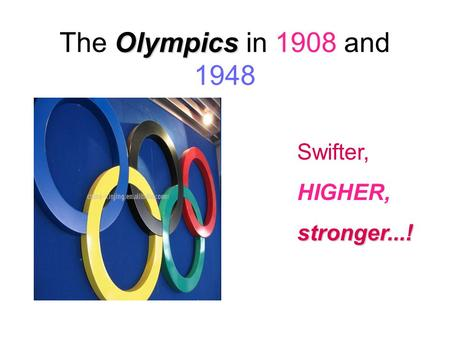 Olympics The Olympics in 1908 and 1948 Swifter, HIGHER,stronger...!