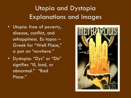 "Utopia and Dystopia Explanations and Images Utopia: free of poverty, disease, conflict, and unhappiness. Eu topos – Greek for ""Well Place,"" a pun on ""nowhere."""