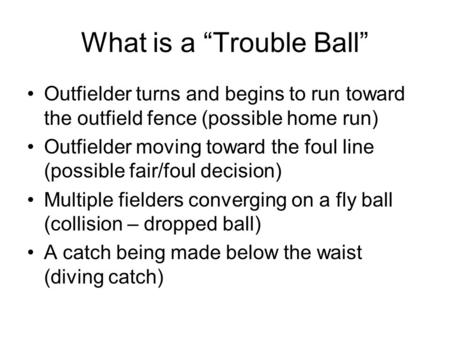 "What is a ""Trouble Ball"" Outfielder turns and begins to run toward the outfield fence (possible home run) Outfielder moving toward the foul line (possible."