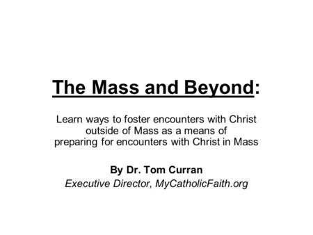 The Mass and Beyond: Learn ways to foster encounters with Christ outside of Mass as a means of preparing for encounters with Christ in Mass By Dr. Tom.