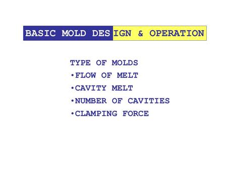 IGN & OPERATIONBASIC MOLD DES TYPE OF MOLDS FLOW OF MELT CAVITY MELT NUMBER OF CAVITIES CLAMPING FORCE.