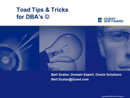 Copyright © 2006 Quest Software Toad Tips & Tricks for DBA's Bert Scalzo, Domain Expert, Oracle Solutions