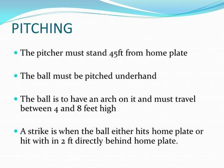 PITCHING The pitcher must stand 45ft from home plate The ball must be pitched underhand The ball is to have an arch on it and must travel between 4 and.