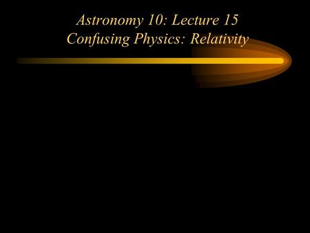 Astronomy 10: Lecture 15 Confusing Physics: Relativity.
