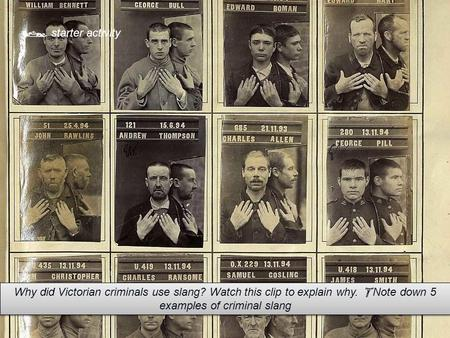  starter activity Why did Victorian criminals use slang? Watch this clip to explain why.  Note down 5 examples of criminal slang.