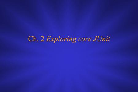 Ch. 2 Exploring core JUnit. This chapter covers ■ Using the core JUnit classes ■ Understanding JUnit mechanisms ■ Understanding the JUnit lifecycle.