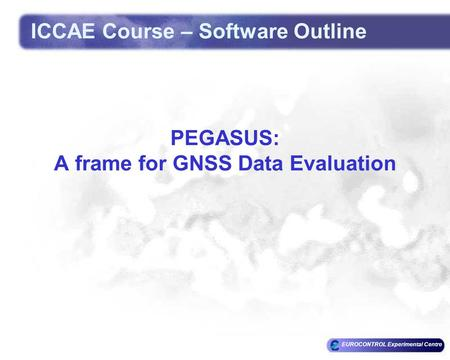 EUROCONTROL Experimental Centre PEGASUS: A frame for GNSS Data Evaluation ICCAE Course – Software Outline.