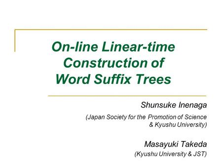 On-line Linear-time Construction of Word Suffix Trees Shunsuke Inenaga (Japan Society for the Promotion of Science & Kyushu University) Masayuki Takeda.