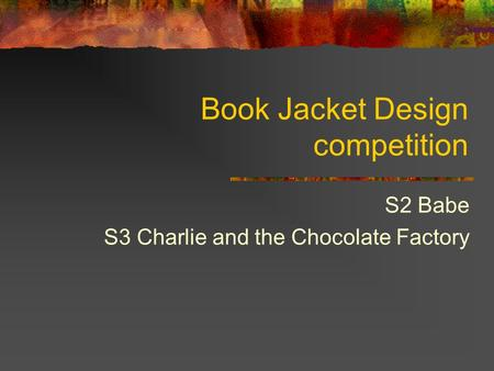 Book Jacket Design competition S2 Babe S3 Charlie and the Chocolate Factory.