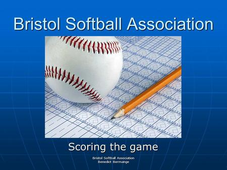 Bristol Softball Association Scoring the game Bristol Softball Association Benedict Bermange.